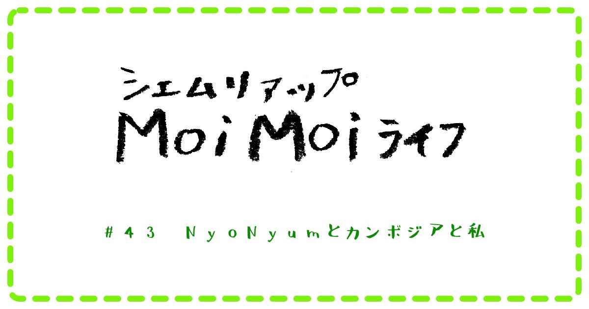 (日本語) Moi Moi ライフ #43 NyoNyumとカンボジアと私