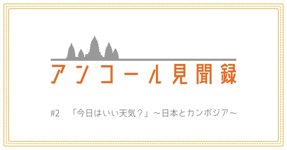 (日本語) アンコール見聞録 #2 「今日はいい天気?」~日本とカンボジア~