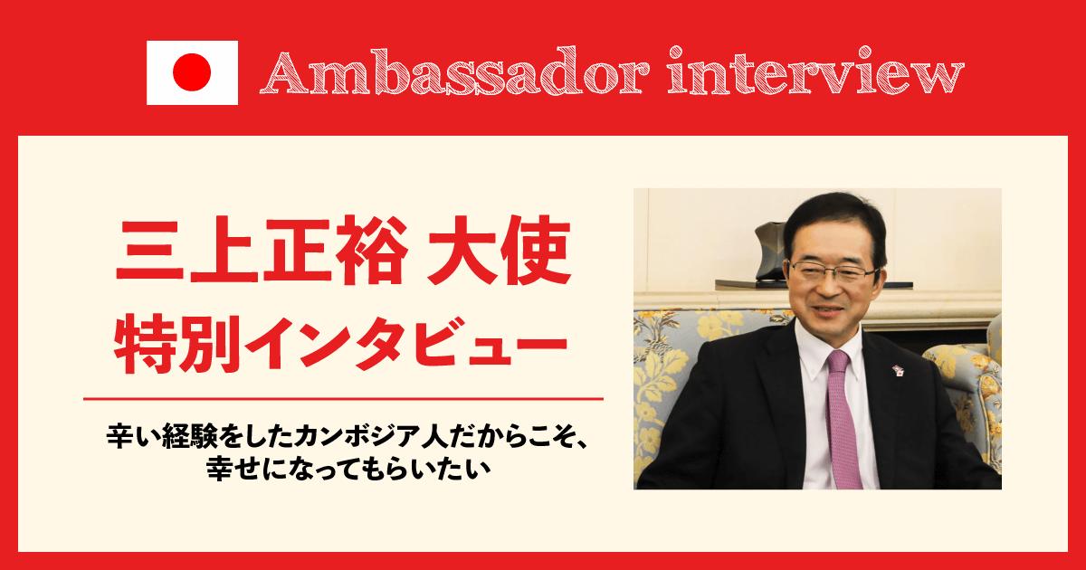 (日本語) 辛い経験をしたカンボジア人だからこそ、幸せになってもらいたい ~三上正裕大使 特別インタビュー~